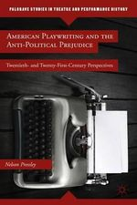American Playwriting and the Anti-Political Prejudice : Twentieth and Twenty-first Century Perspectives - Nelson Pressley