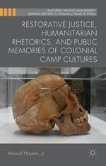 Restorative Justice, Humanitarian Rhetorics, and Public Memories of Colonial Camp Cultures - Marouf A. Hasian