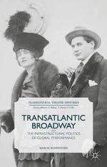 Transatlantic Broadway : The Infrastructural Politics of Global Performance - Marlis Schweitzer