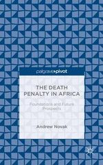 The Death Penalty in Africa : Foundations and Future Prospects - Andrew Novak