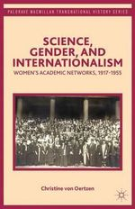 Science, Gender, and Internationalism : Women's Academic Networks, 1917-1955 - Christine von Oertzen