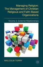 Managing Religion : The Management of Christian Religious and Faith-Based Organizations: External Relationships Volume 2 - Malcolm Torry
