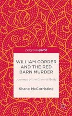William Corder and the Red Barn Murder : Journeys of the Criminal Body - Shane McCorristine