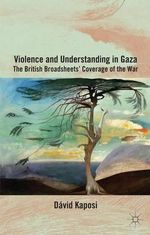 Violence and Understanding in Gaza : The British Broadsheets' Coverage of the War - David Kaposi