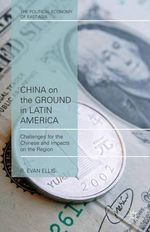 China on the Ground in Latin America : Challenges for the Chinese and Impacts on the Region - R. Evan Ellis