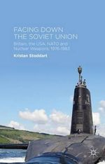 Facing Down the Soviet Union : Britain, the USA, NATO and Nuclear Weapons, 1976-1983 - Kristan Stoddart