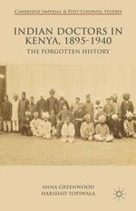 Indian Doctors in Kenya, 1895-1940 : The Forgotten History - Anna Greenwood
