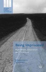 Being Imprisoned : Punishment, Adaptation and Desistance - Marguerite Schinkel