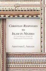 Christian Responses to Islam in Nigeria : A Contextual Study of Ambivalent Encounters - Akintunde E Akinade