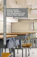 Digital Online Culture, Identity, and Schooling in the Twenty-First Century : New Frontiers in Education, Culture and Politics - Kimberly N. Rosenfeld