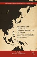 The Dispute Over the Diaoyu/Senkaku Islands : How Media Narratives Shape Public Opinion and Challenge the Global Order