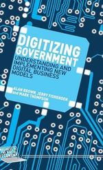 Digitizing Government : Understanding and Implementing New Digital Business Models - Alan Brown