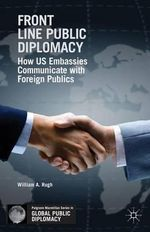 Front Line Public Diplomacy : How US Embassies Communicate with Foreign Publics - William A. Rugh