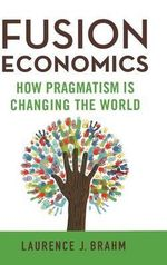 Fusion Economics : How Pragmatism is Changing the World - Laurence J. Brahm