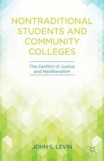 Nontraditional Students and Community Colleges : The Conflict of Justice and Neoliberalism - John S. Levin