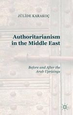 Authoritarianism in the Middle East : Before and After the Arab Uprisings - Julide Karakoc