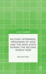 Military Internees, Prisoners of War and the Irish State During the Second World War - Bernard Kelly