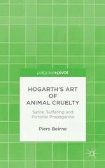 Hogarth's Art of Animal Cruelty : Satire, Suffering and Pictorial Propaganda - Piers Beirne