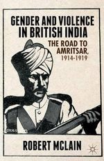 Gender and Violence in British India : The Road to Amritsar, 1914-1919 - Robert McLain