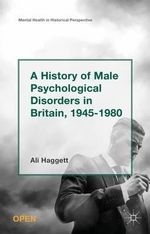 A History of Male Psychological Disorders in Britain, 1945-1980 : Mental Health in Historical Perspective - Ali Haggett