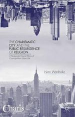 The Charismatic City and the Public Resurgence of Religion : A Pentecostal Social Ethics of Cosmopolitan Urban Life - Nimi Wariboko