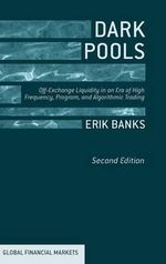 Dark Pools : Off-Exchange Liquidity in an Era of High Frequency, Program and Algorithmic Trading - Erik Banks