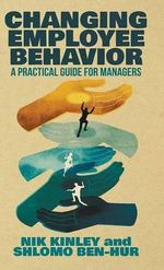 Changing Employee Behavior : A Practical Guide for Managers - Nik Kinley