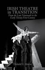 Irish Theatre in Transition : From the Late Nineteenth to the Early Twenty-First Century