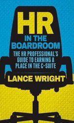HR in the Boardroom : The HR Professional's Guide to Earning a Place in the C-Suite - Lance Wright