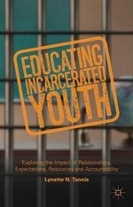 Educating Incarcerated Youth : Exploring the Impact of Relationships, Expectations, Resources and Accountability - Lynette Tannis