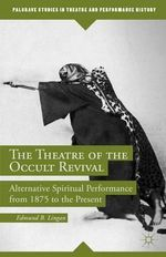 The Theatre of the Occult Revival : Alternative Spiritual Performance from 1875 to the Present - Edmund B. Lingan