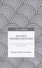 On Face Transplantation : Life and Ethics in Experimental Biomedicine - Samuel Taylor-Alexander