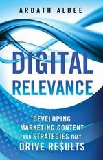 Digital Relevance : Developing Marketing Content and Strategies That Drive Results - Ardath Albee
