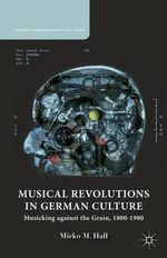 Musical Revolutions in German Culture : Musicking Against the Grain, 1800-1980 - Mirko M. Hall
