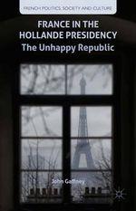 France in the Hollande Presidency : The Unhappy Republic - John Gaffney