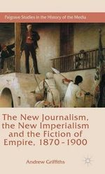 The New Journalism, the New Imperialism and the Fiction of Empire, 1870-1900 : Palgrave Studies in the History of the Media - Andrew Griffiths