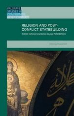Religion and Post-Conflict Statebuilding : Roman Catholic and Sunni Islamic Perspectives - Denis Dragovic