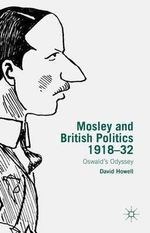 Mosley and British Politics 1918-32 : Oswald's Odyssey - David Howell