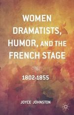 Women Dramatists, Humor, and the French Stage : 1802 to 1855 - Joyce Johnston