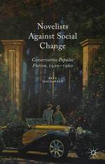 Novelists Against Social Change : Conservative Popular Fiction, 1920-1960 - Kate Macdonald