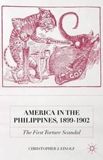 America in the Philippines, 1899-1902 : The First Torture Scandal - Christopher J. Einolf