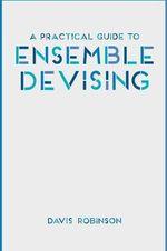 A Practical Guide to Ensemble Devising - Davis Robinson