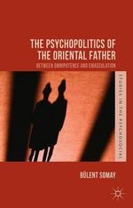 The Psychopolitics of the Oriental Father : Between Omnipotence and Emasculation - Bulent Somay