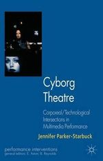 Cyborg Theatre : Corporeal/Technological Intersections in Multimedia Performance - Jennifer Parker-Starbuck