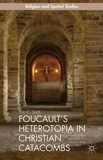 Foucault's Heterotopia in Christian Catacombs : Constructing Spaces and Symbols in Ancient Rome - Eric C. Smith