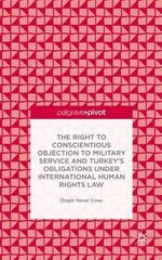 The Right to Conscientious Objection to Military Service and Turkey's Obligations Under International Human Rights Law - Ozgur Heval Cinar