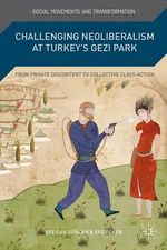 Challenging Neoliberalism at Turkey's Gezi Park : From Private Discontent to Collective Class Action - Efe Can Gurcan