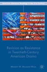 Revision as Resistance in Twentieth-Century American Drama : American Literature Readings in the Twenty-First Century - Meredith M. Malburne-Wade