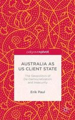 Australia as US Client State : The Geopolitics of De-Democratisation and Insecurity - Erik C. Paul