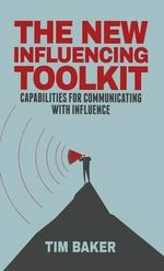 The New Influencing Toolkit : Capabilities for Communicating with Influence - Tim Baker
